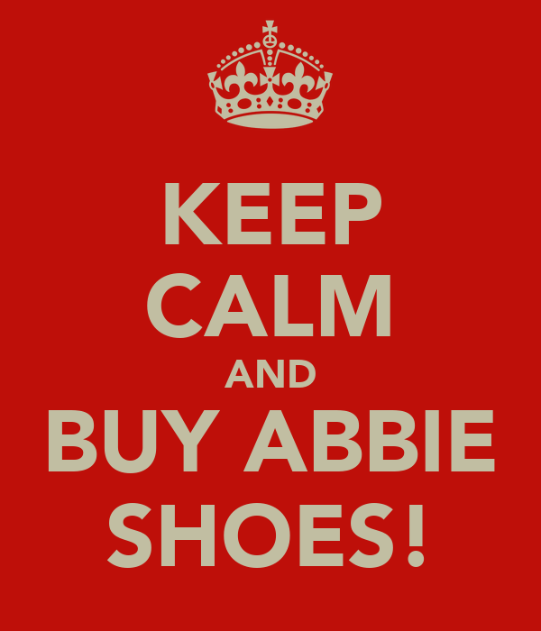 KEEP CALM AND BUY ABBIE SHOES!