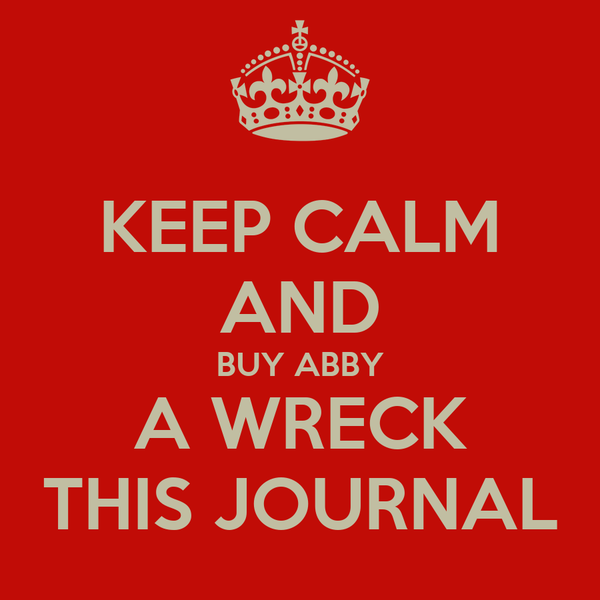 KEEP CALM AND BUY ABBY A WRECK THIS JOURNAL