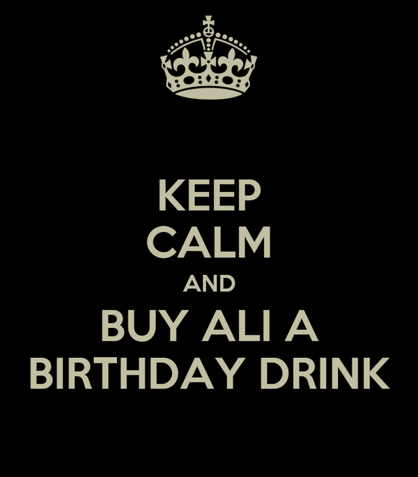 KEEP CALM AND BUY ALI A BIRTHDAY DRINK