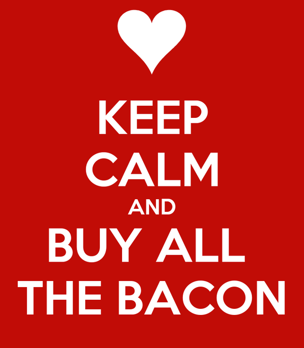 KEEP CALM AND BUY ALL  THE BACON