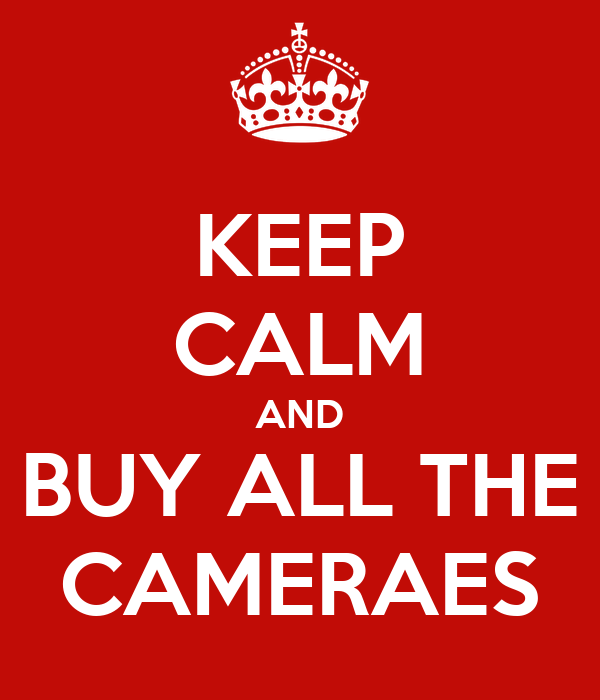 KEEP CALM AND BUY ALL THE CAMERAES