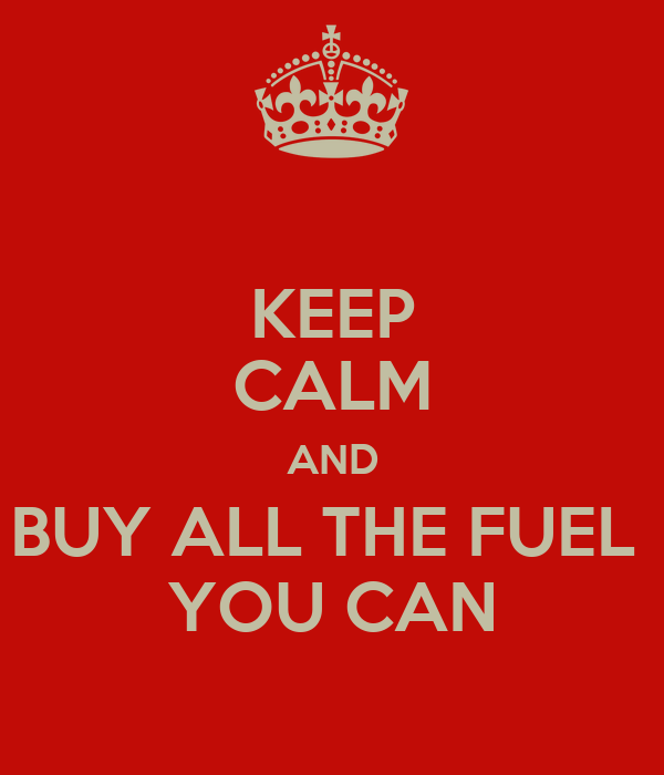 KEEP CALM AND BUY ALL THE FUEL  YOU CAN