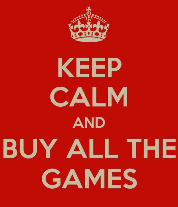 KEEP CALM AND BUY ALL THE GAMES