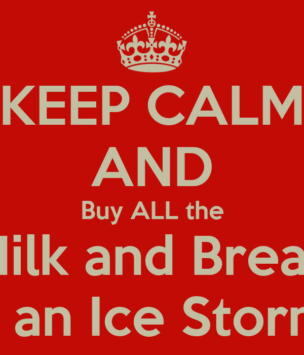 KEEP CALM AND Buy ALL the Milk and Bread It's an Ice Storm!!!