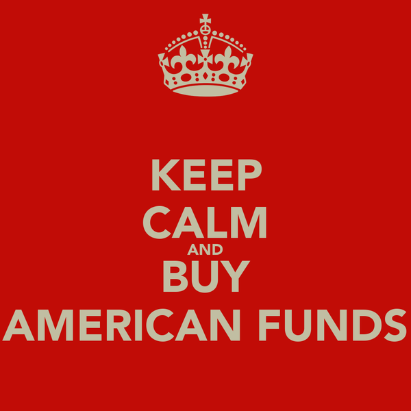 KEEP CALM AND BUY AMERICAN FUNDS