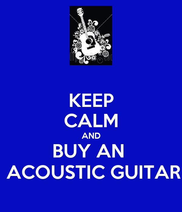 KEEP CALM AND BUY AN   ACOUSTIC GUITAR
