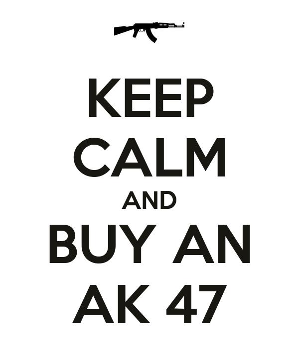 KEEP CALM AND BUY AN AK 47