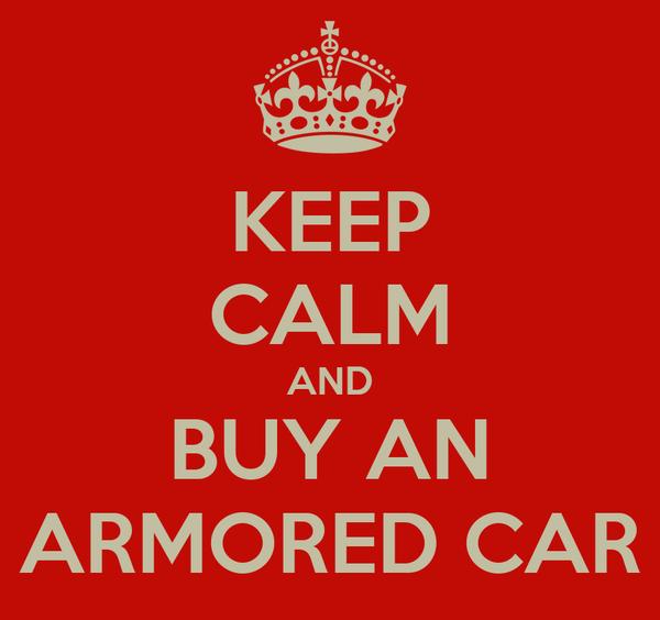 KEEP CALM AND BUY AN ARMORED CAR