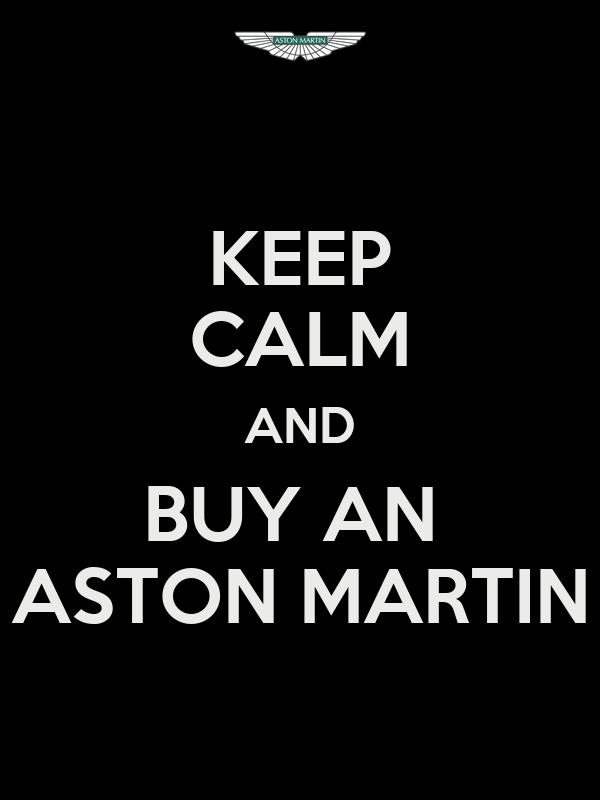 KEEP CALM AND BUY AN  ASTON MARTIN