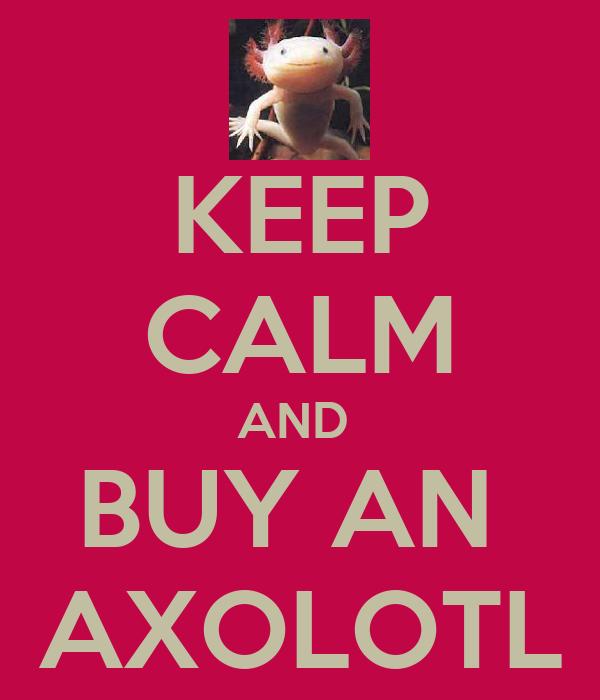 KEEP CALM AND  BUY AN  AXOLOTL