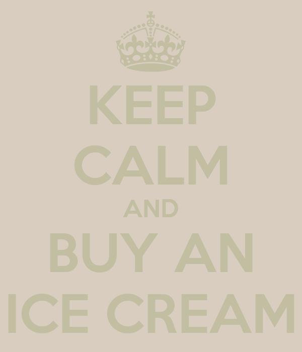 KEEP CALM AND BUY AN ICE CREAM