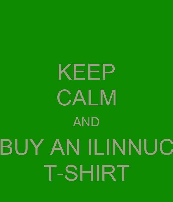 KEEP CALM AND BUY AN ILINNUC T-SHIRT