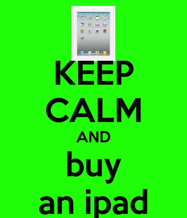KEEP CALM AND buy an ipad