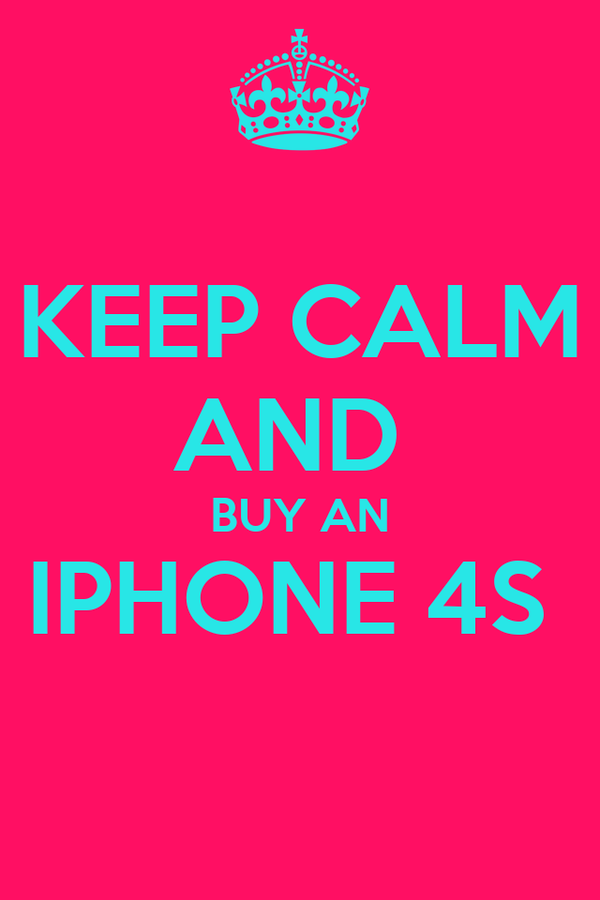 KEEP CALM AND  BUY AN IPHONE 4S
