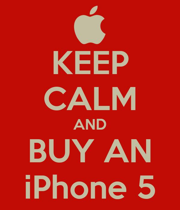 KEEP CALM AND BUY AN iPhone 5