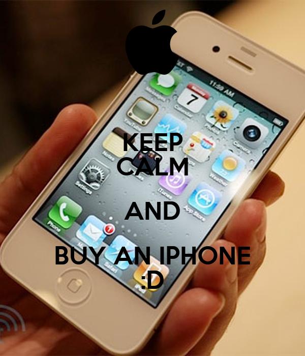 KEEP CALM AND BUY AN IPHONE :D