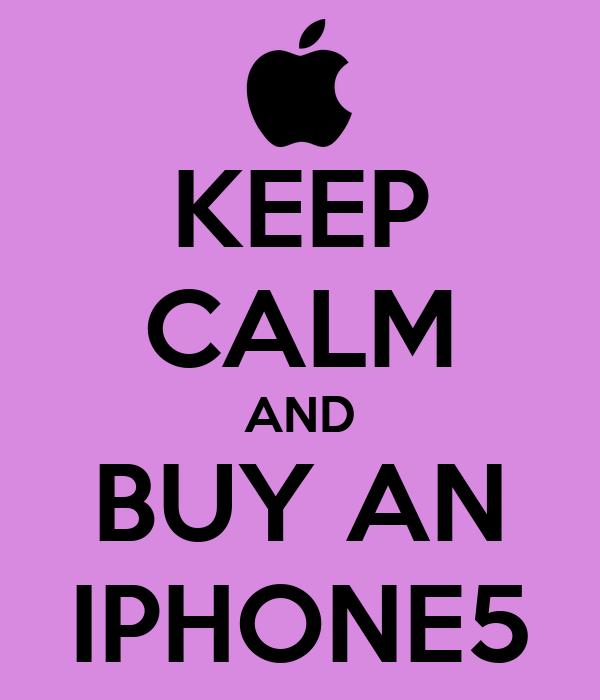 KEEP CALM AND BUY AN IPHONE5
