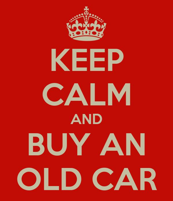 KEEP CALM AND BUY AN OLD CAR