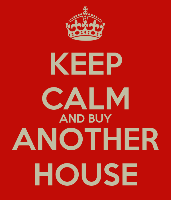 KEEP CALM AND BUY ANOTHER HOUSE