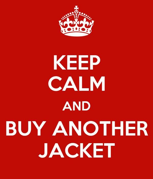 KEEP CALM AND BUY ANOTHER JACKET