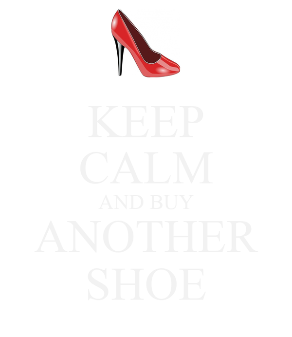 KEEP CALM AND BUY ANOTHER SHOE