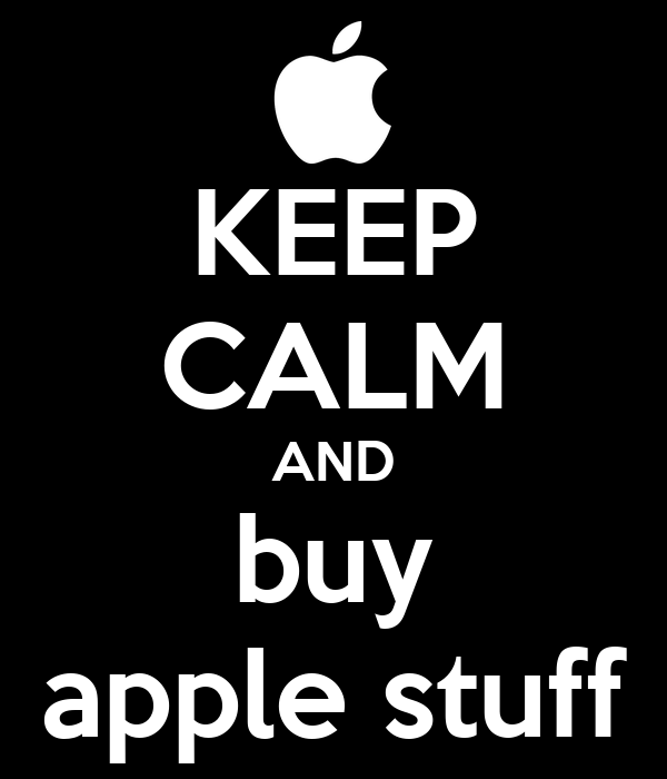 KEEP CALM AND buy apple stuff