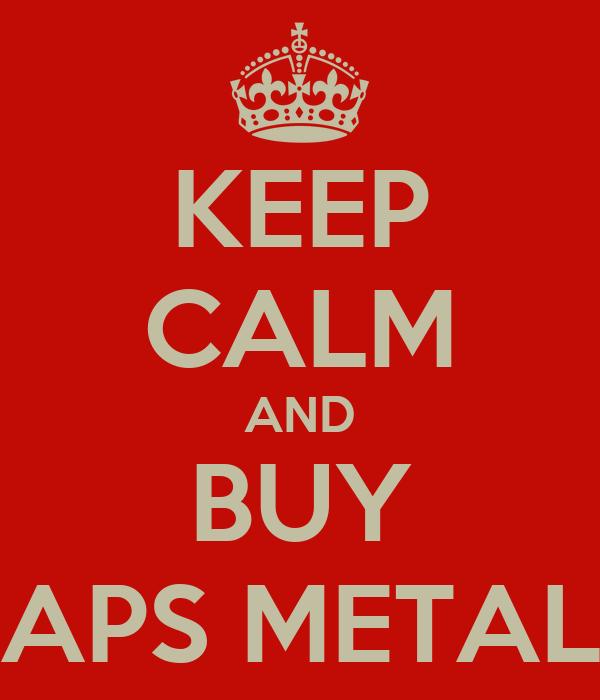 KEEP CALM AND BUY APS METAL