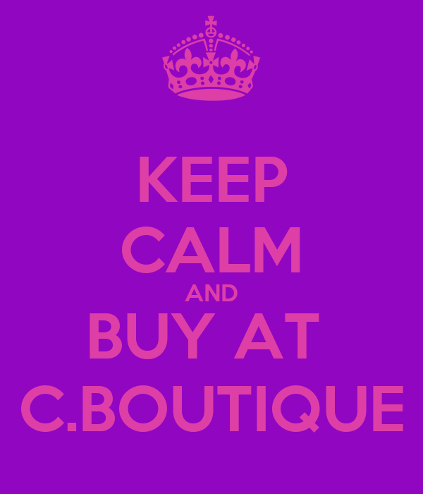 KEEP CALM AND BUY AT  C.BOUTIQUE