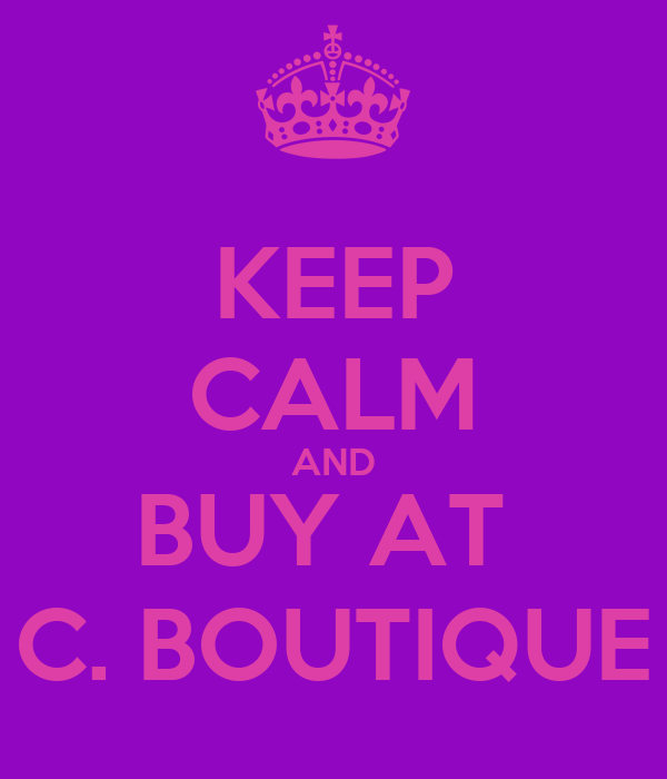 KEEP CALM AND BUY AT  C. BOUTIQUE