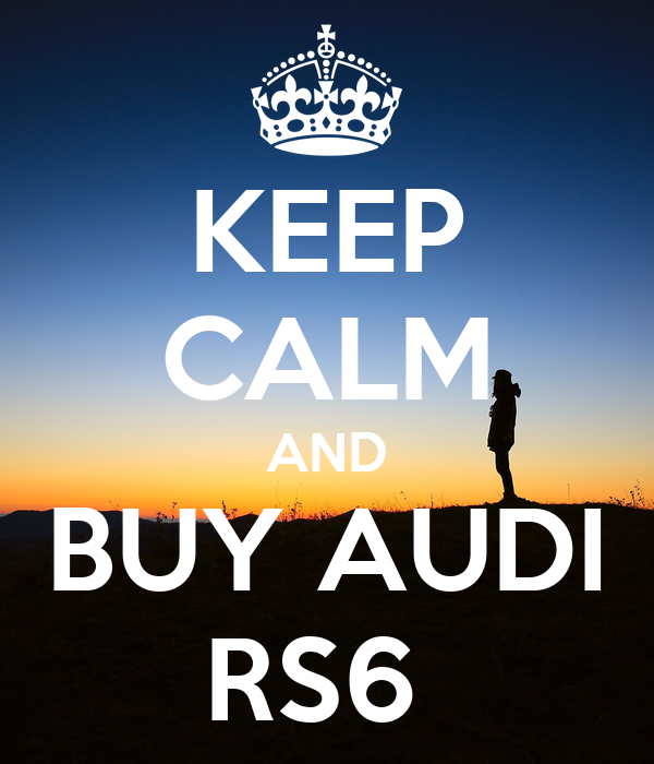 KEEP CALM AND BUY AUDI RS6