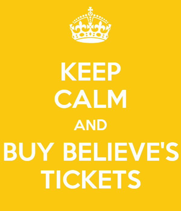 KEEP CALM AND BUY BELIEVE'S TICKETS