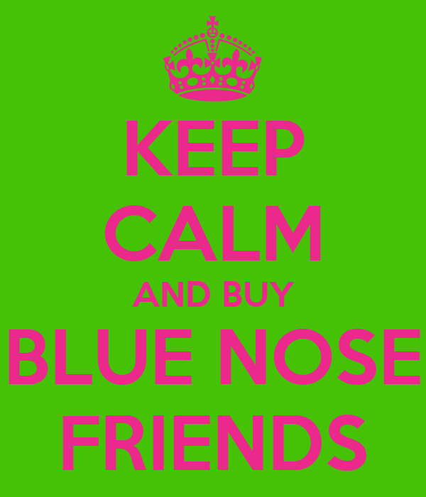 KEEP CALM AND BUY BLUE NOSE FRIENDS