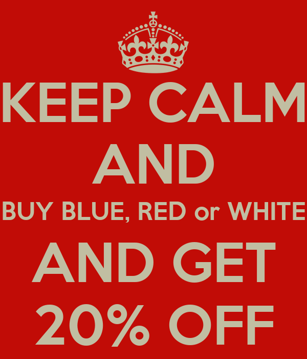 KEEP CALM AND BUY BLUE, RED or WHITE AND GET 20% OFF