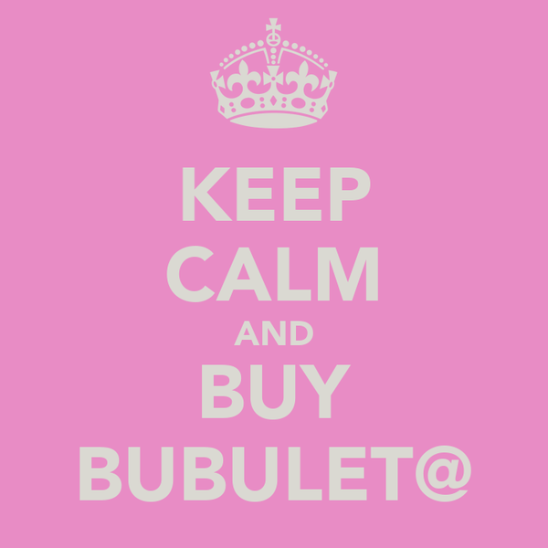 KEEP CALM AND BUY BUBULET@