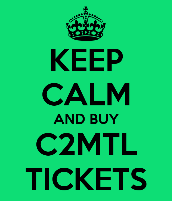 KEEP CALM AND BUY C2MTL TICKETS