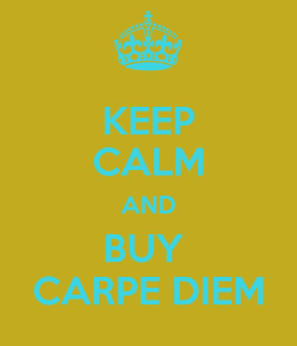 KEEP CALM AND BUY  CARPE DIEM