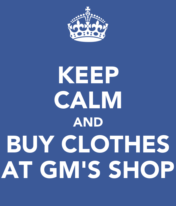 KEEP CALM AND BUY CLOTHES AT GM'S SHOP