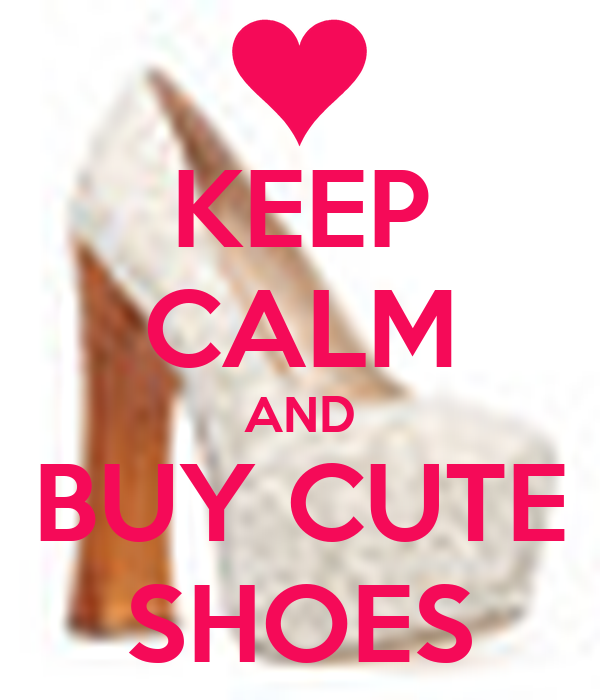 KEEP CALM AND BUY CUTE SHOES