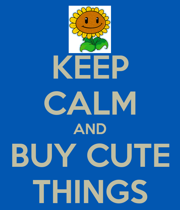 KEEP CALM AND BUY CUTE THINGS