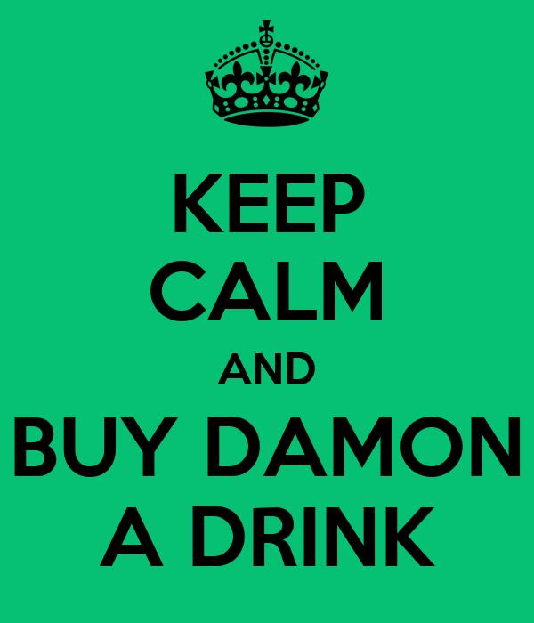 KEEP CALM AND BUY DAMON A DRINK