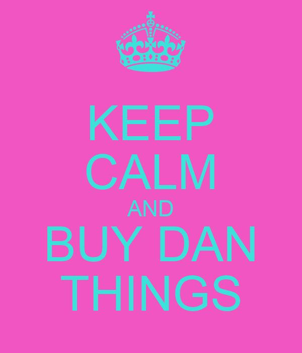 KEEP CALM AND BUY DAN THINGS