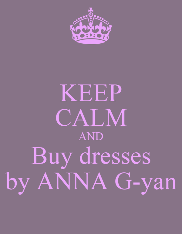 KEEP CALM AND Buy dresses by ANNA G-yan