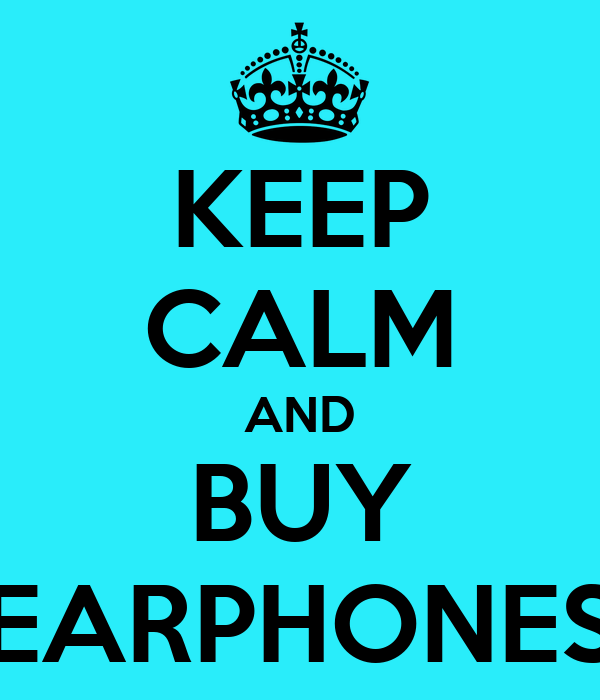KEEP CALM AND BUY EARPHONES