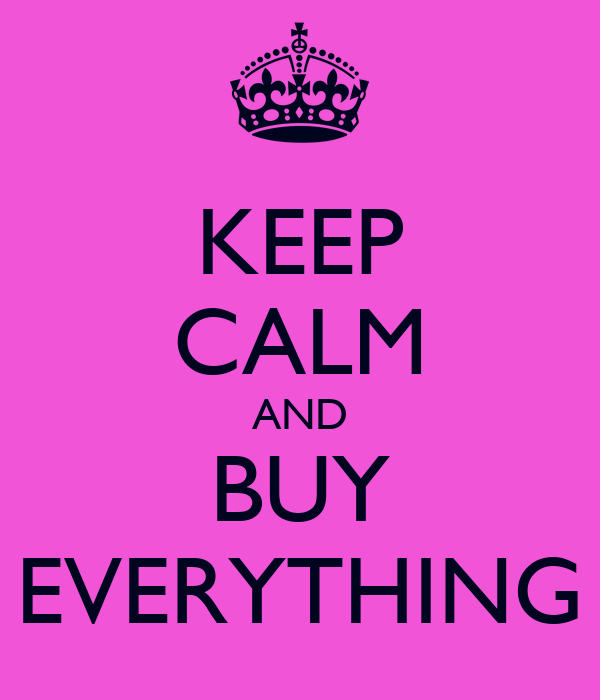 KEEP CALM AND BUY EVERYTHING