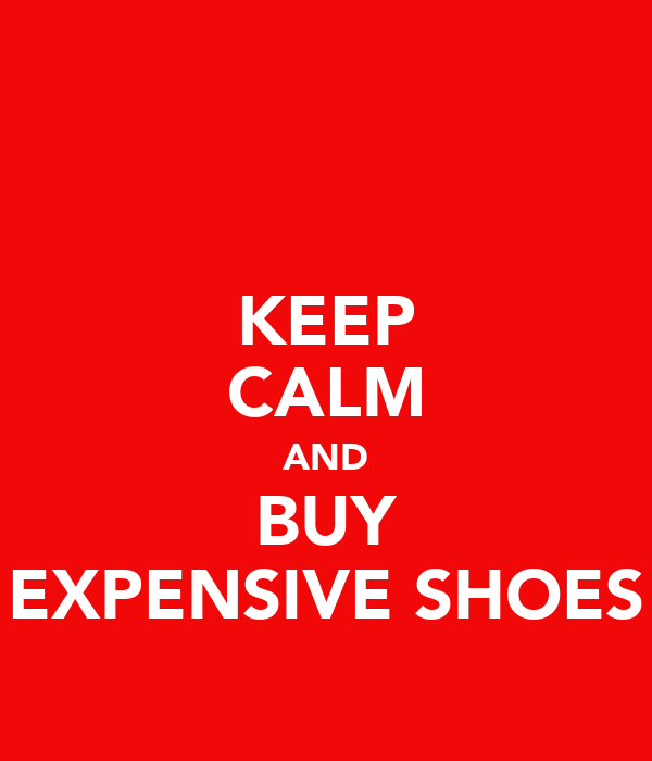 KEEP CALM AND BUY EXPENSIVE SHOES