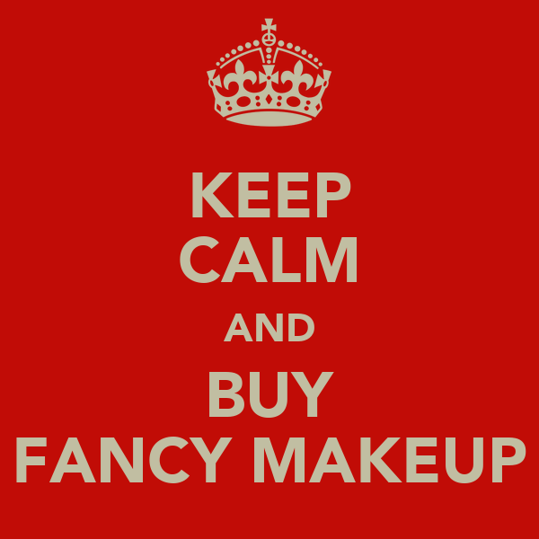 KEEP CALM AND BUY FANCY MAKEUP