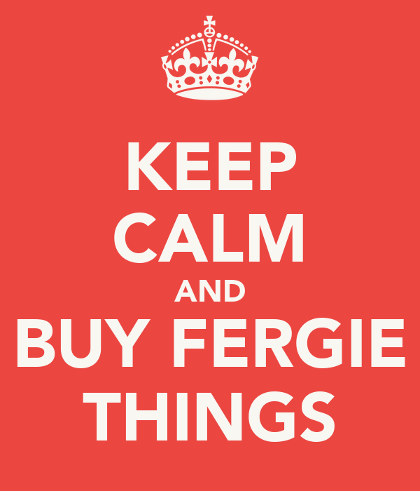 KEEP CALM AND BUY FERGIE THINGS
