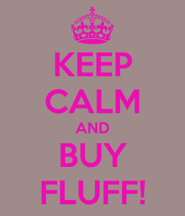 KEEP CALM AND BUY FLUFF!
