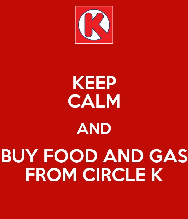 KEEP CALM AND BUY FOOD AND GAS FROM CIRCLE K