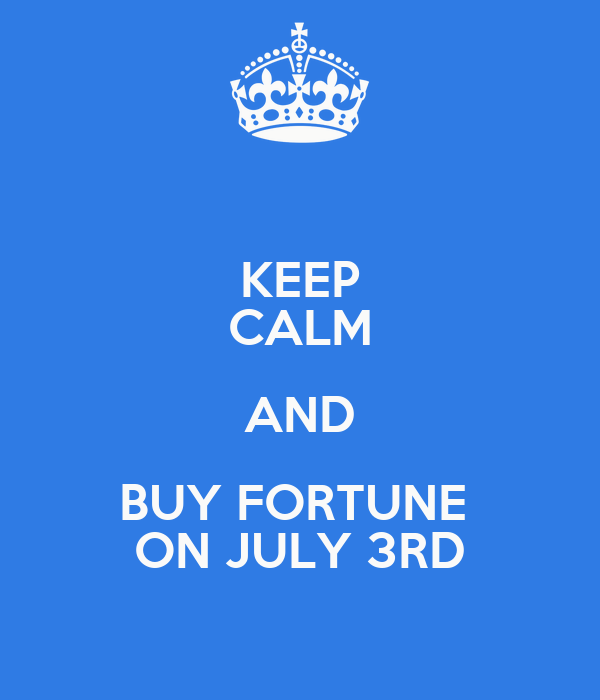 KEEP CALM AND BUY FORTUNE  ON JULY 3RD